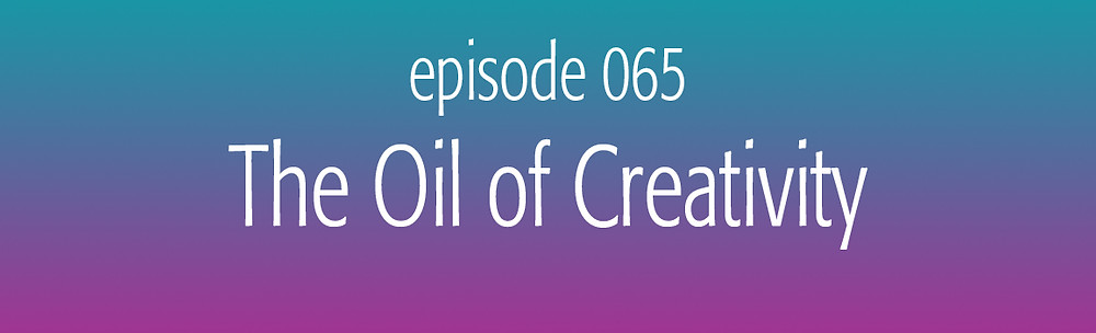 episode 65 The Oil of Creativity