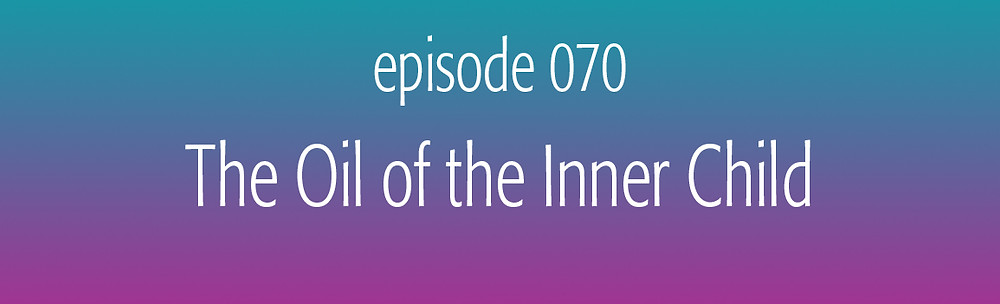 episode 70 The Oil of the Inner Child