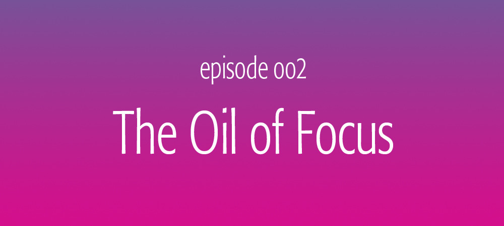 The Oil of Focus