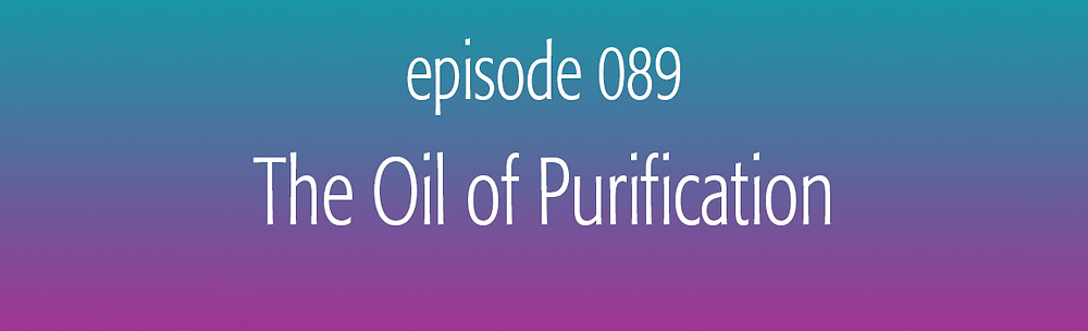 episode 089 The Oil of Purification