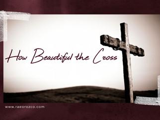 HOW BEAUTIFUL THE CROSS
