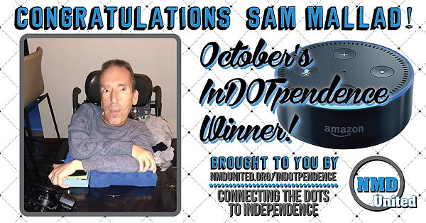 "A man sits in a power wheelchair with his arms crossed in front of him, propped up on a tray. He is wearing a gray sweater and facing the camera. Above the picture are the words, ""Congratulations Sam Mallad!"" Next to the picture is an image of the Amazon Dot, which is round and similar in size and shape to a hockey puck. The text near the Dot states that Sam is, ""October's In DOT pendence winner! Brought to you by NMD United dot org slash in dot pendence. Connecting the dots to independence."" NMD United's logo is in the bottom right corner."