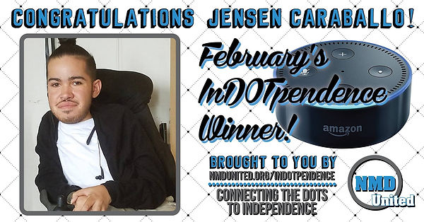 "A picture of a man sitting in his wheelchair wearing a white shirt and open black sweater. His hair is in a bun on top of his head. Above the picture are the words, ""Congratulations Jensen Caraballo!"" Next to the picture is a picture of the Amazon Dot, which is round and similar in size and shape to a hockey puck. The text near the Dot states that Jensen is, ""February's In DOT pendence winner! Brought to you by NMD United dot org slash in dot pendence. Connecting the dots to independence."" NMD United's logo is in the bottom right corner."
