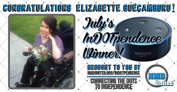 "A picture of a woman sitting in her wheelchair with her left hand up by her face. She is wearing a purple blouse with black slacks. Her dark wavy hair is styled to the side and she is smiling. A beautiful bouquet of flowers rests on her lap. Above the picture are the words, ""Congratulations Elizabette Guecamburu!"" Next to the picture is an image of the Amazon Dot, which is round and similar in size and shape to a hockey puck. The text near the Dot states that Elizabette is, ""July's In DOT pendence winner! Brought to you by NMD United dot org slash in dot pendence. Connecting the dots to independence."" NMD United's logo is in the bottom right corner."
