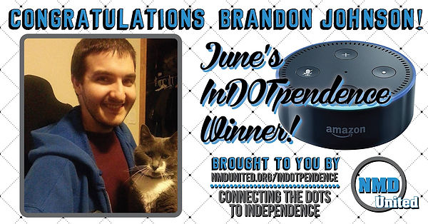 "A picture of a young man with a large smile on his face. He is wearing a maroon shirt with a royal blue hooded sweatshirt on top. He has short dark brown hair and light facial hair. A grey and white-chested cat sits on his lap facing the camera. Above the picture are the words, ""Congratulations Brandon Johnson!"" Next to the picture is an image of the Amazon Dot, which is round and similar in size and shape to a hockey puck. The text near the Dot states that Brandon is, ""June's In DOT pendence winner! Brought to you by NMD United dot org slash in dot pendence. Connecting the dots to independence."" NMD United's logo is in the bottom right corner."