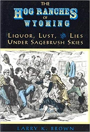 The Hog Ranches of Wyoming: Liquor, Lust, and Lies Under Sagebrush Skies