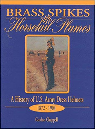 Brass Spikes and Horsetail Plumes: A History of U.S. Army Dress Helmets 1872-190