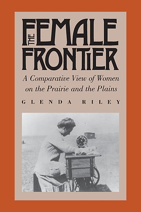 The Female Frontier: A Comparative View of Women on the Prairie and the Plains