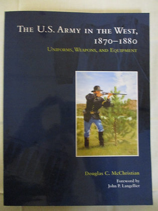The U.S. Army in the West 1870-1880: Uniforms, Weapons, and Equipment