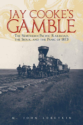 Jay Cooke's Gamble: The Northern Pacific Railroad, the Sioux, and the Panic of 1