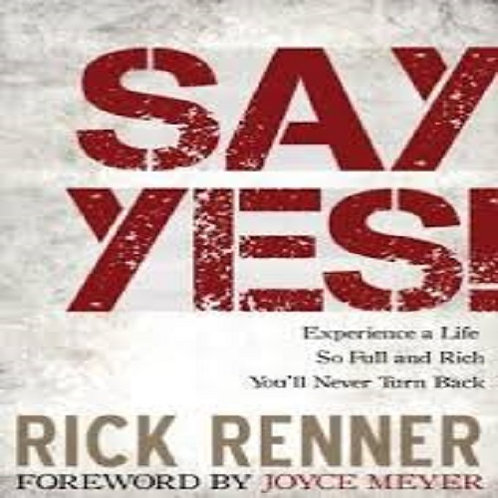 Say Yes!: Experience a Life So Full and Rich That You'll Never Turn Back