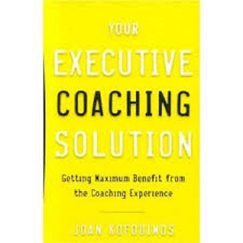Your Executive Coaching Solution: Getting Maximum Benefit from the Coaching..