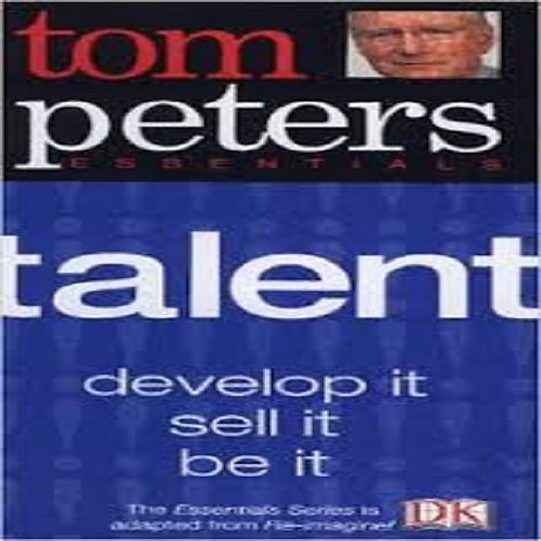 Tom Peters Essentials: Talent: Develop it, sell it, be it