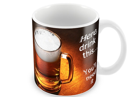 "Mug: ""Here, drink this, you'll need it"""