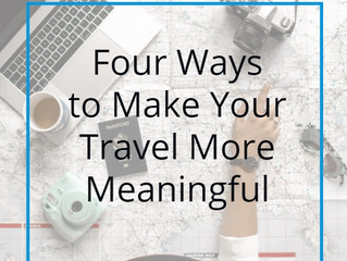 "Four Ways to Make Your Travel More Meaningful (or How to Avoid ""The Great Waste"")"