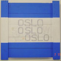 """""""OSLO / SO SLOW / NO OSLO"""""""