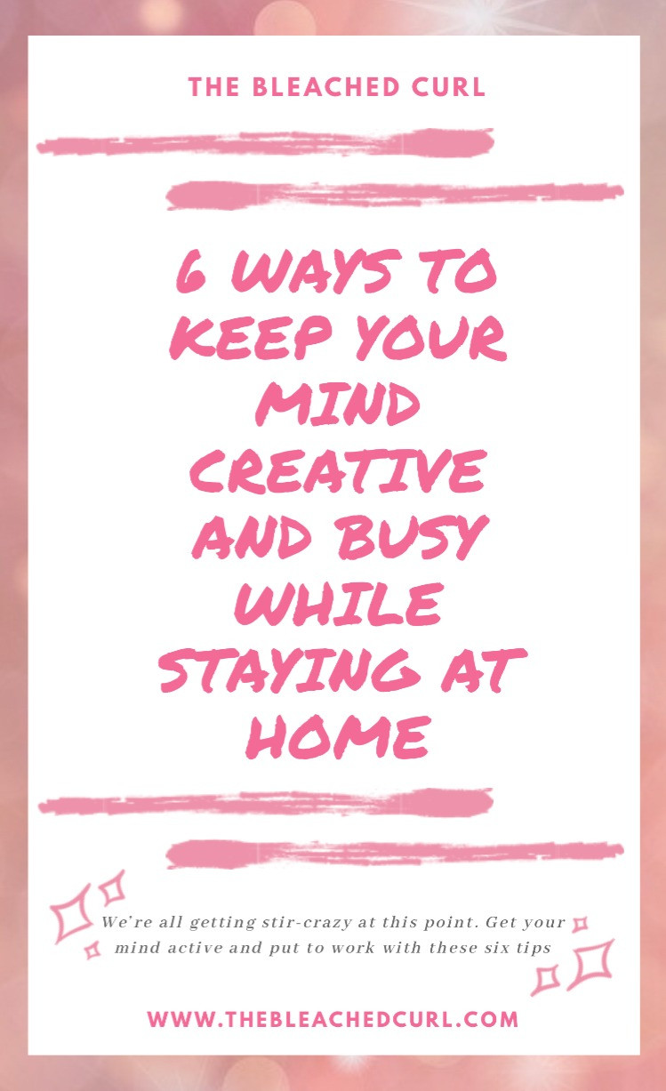 Six ways to keep your mind creative and busy while staying at home.