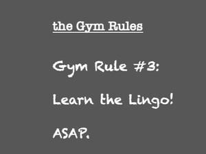 Gym Rule #3  Learn the Lingo! ASAP