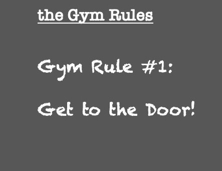 Gym Rule #1: Get to the Door!