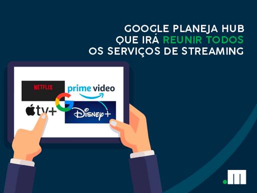 Google planeja hub para reunir todos os serviços de streaming