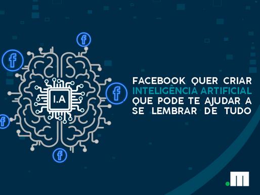 Facebook deseja criar inteligência artificial capaz de te ajudar a se lembrar de tudo