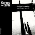 Caress The Earth Calling Somewhere