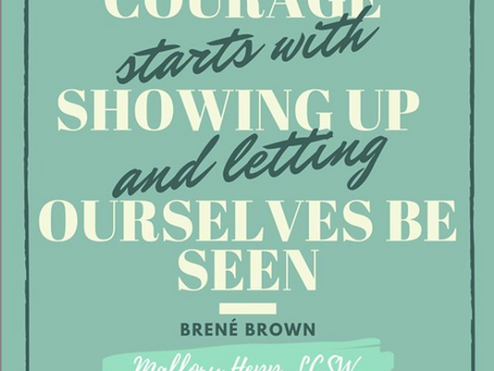 Courage starts with showing up and letting ourselves been seen.
