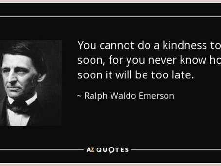 You cannot do kindness too soon, for you never know how soon it will be too late. —Ralph Waldo Emer