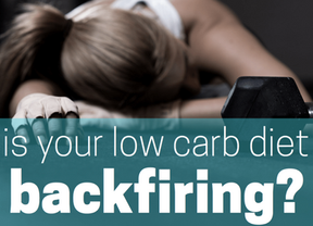 Is Your Low Carb Diet Backfiring?