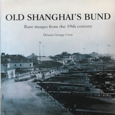 OLD SHANGHAI'S BUND  - Rare images from the 19th century by Dennis George Crow