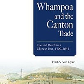Whampoa and the Canton Trade  Life and Death in a Chinese Port, 1700–1842