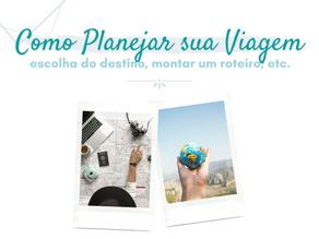 Como planejar a sua viagem: escolha do destino, montar um roteiro e muito mais!