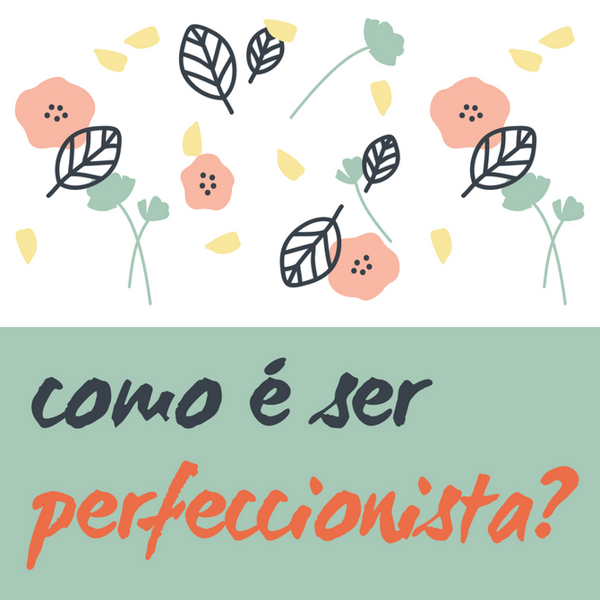 Perfeccionistas: o que pensam, como agem, o que sentem, o que comem, onde vivem?