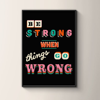 Be Strong When Things Go Wrong Print