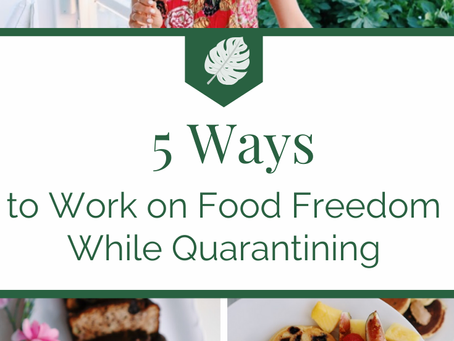 5 Ways to Work On Food Freedom While Quarantining