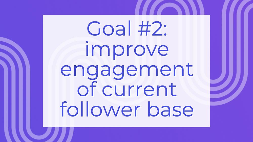 Social media goal: improve engagement of current follower base on social media