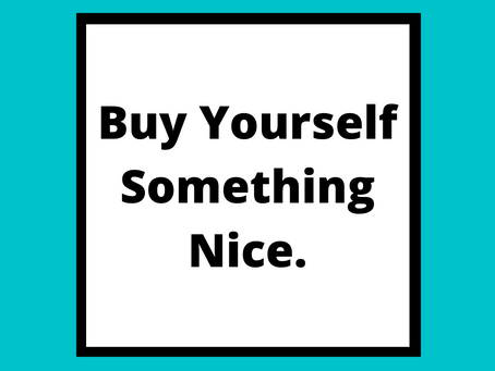 Buy Yourself Something Nice.