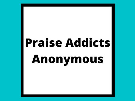 Praise Addicts Anonymous.