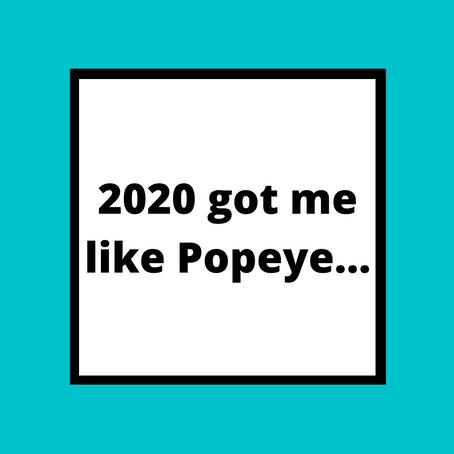 2020 got me like Popeye...