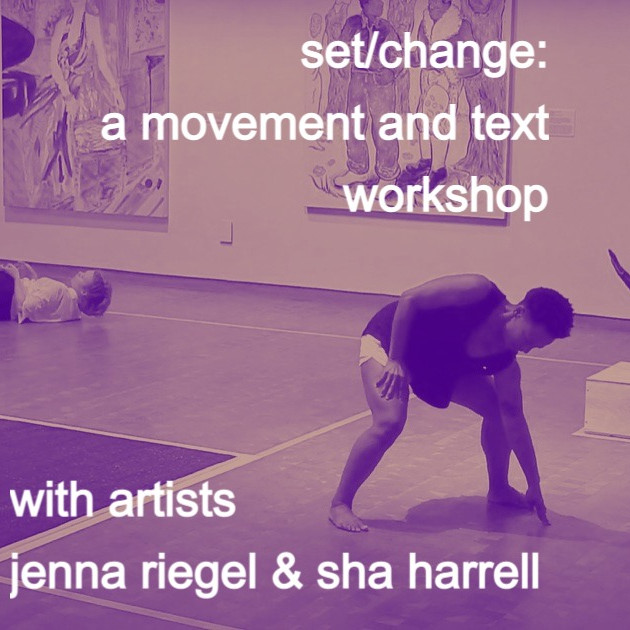CREATIVE WORKSHOP: Set/Change: A Movement and Text Workshop w artists Jenna Riegel & Sha Harrell
