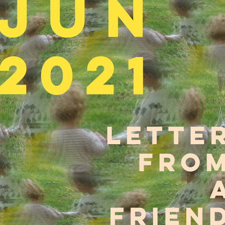 LETTER FROM A FRIEND : JUNE 2021
