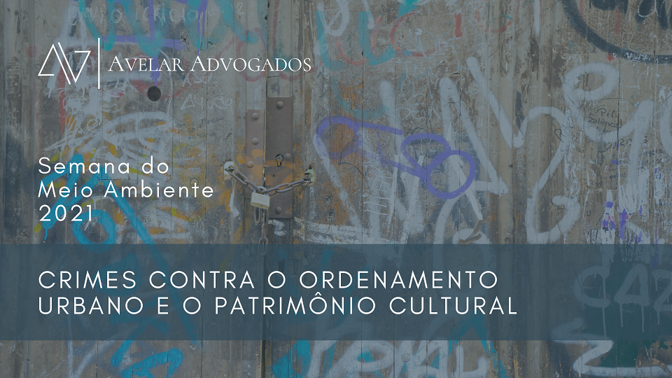 Avelar Advogados - Semana do Meio Ambiente 2021 - Crimes Contra o Ordenamento Urbano e Patrimônio Cultural