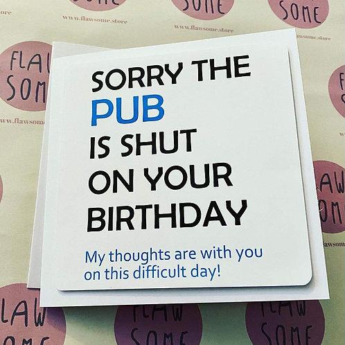 SORRY THE PUB IS SHUT - Birthday Card