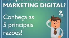 Por que investir em Marketing Digital? Conheça as 5 principais razões!