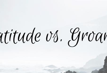 Gratitude vs. Groaning