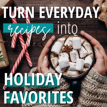 Turn Everyday Recipes Into Holiday Favorites