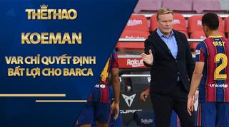 Koeman: 'VAR chỉ quyết định bất lợi cho Barca'