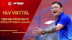 HLV Viettel: 'Trận đấu với Hà Nội có thể quyết định V-League'