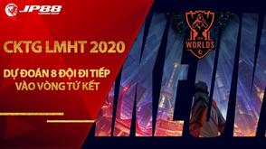 Dự đoán 8 đội đi tiếp vào vòng tứ kết CKTG LMHT 2020