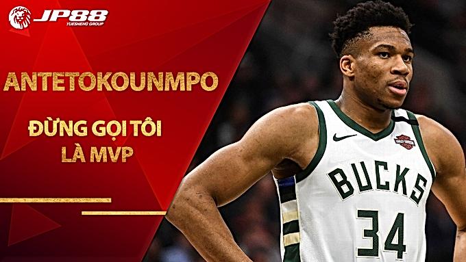 Giannis Antetokounmpo: Đừng gọi tôi là MVP